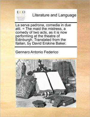 La serva padrona, comedia in due atti. = The maid the mistress, a comedy of two acts, as it is now performing at the theatre of Edinburgh. Translated from the Italian, by David Erskine Baker. - Gennaro Antonio Federico