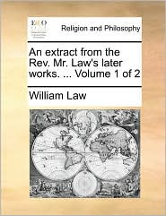 An extract from the Rev. Mr. Law's later works. ... Volume 1 of 2 - William Law