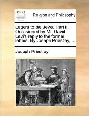Letters to the Jews. Part II. Occasioned by Mr. David Levi's reply to the former letters. By Joseph Priestley, . - Joseph Priestley