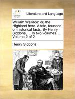 William Wallace: or, the Highland hero. A tale, founded on historical facts. By Henry Siddons, ... In two volumes. ... Volume 2 of 2
