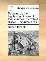 Douglas; Or, the Highlander. a Novel. in Four Volumes. by Robert Bisset, ... Volume 3 of 4