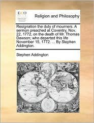 Resignation the duty of mourners. A sermon preached at Coventry, Nov. 22, 1772, on the death of Mr. Thomas Dawson; who departed this life November 15, 1772. ... By Stephen Addington. - Stephen Addington