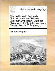 Observationes in Sophoclis Dipum Tyrannum, Dipum Coloneum, Antigonam: Euripidis Phnissas, Schyli Septem Contra Thebas. Auctore T. Burgess, ...