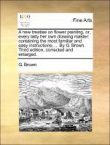 A new treatise on flower painting, or, every lady her own drawing master: containing the most familiar and easy instructions; ... By G. Brown. Thi... - G. Brown
