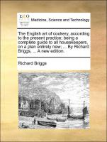 The English art of cookery, according to the present practice; being a complete guide to all housekeepers, on a plan entirely new; ... By Richard Briggs, ... A new edition.