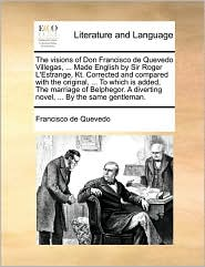 The visions of Don Francisco de Quevedo Villegas, . Made English by Sir Roger L'Estrange, Kt. Corrected and compared with the original, . To which is added, The marriage of Belphegor. A diverting novel, . By the same gentleman. - Francisco de Quevedo