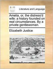 Amelia, or, the distress'd wife: a history founded on real circumstances. By a private gentlewoman. - Elizabeth Justice
