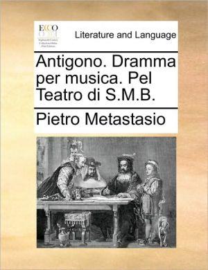 Antigono. Dramma per musica. Pel Teatro di S.M.B. - Pietro Metastasio