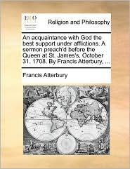 An acquaintance with God the best support under afflictions. A sermon preach'd before the Queen at St. James's, October 31. 1708. By Francis Atterbury, ... - Francis Atterbury