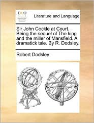 Sir John Cockle at Court. Being the sequel of The king and the miller of Mansfield. A dramatick tale. By R. Dodsley. - Robert Dodsley