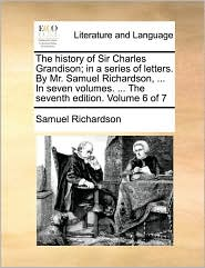 The history of Sir Charles Grandison; in a series of letters. By Mr. Samuel Richardson, . In seven volumes. . The seventh edition. Volume 6 of 7 - Samuel Richardson