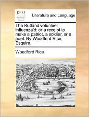 The Rutland volunteer influenza'd: or a receipt to make a patriot, a soldier, or a poet. By Woodford Rice, Esquire. - Woodford Rice