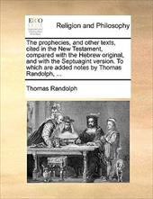 The Prophecies, and Other Texts, Cited in the New Testament, Compared with the Hebrew Original, and with the Septuagint Version. t - Randolph, Thomas