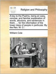 A key to the Psalms, being an easy, concise, and familiar explanation of words, allusions, and sentences in them, ... for the information of the lower class of people in particular. By the Rev. W. C-. - William Cole