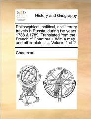 Philosophical, Political, and Literary Travels in Russia, During the Years 1788 & 1789. Translated from the French of Chantreau. with a Map and Other