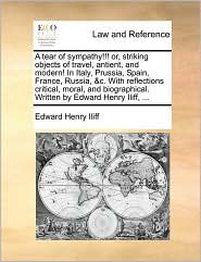A tear of sympathy!!! or, striking objects of travel, antient, and modern! In Italy, Prussia, Spain, France, Russia, &c. With reflections critical, moral, and biographical. Written by Edward Henry Iliff, ... - Edward Henry Iliff