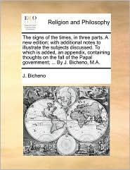 The signs of the times, in three parts. A new edition; with additional notes to illustrate the subjects discussed. To which is added, an appendix, containing thoughts on the fall of the Papal government; . By J. Bicheno, M.A. - J. Bicheno