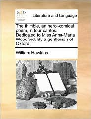 The thimble, an heroi-comical poem, in four cantos. Dedicated to Miss Anna-Maria Woodford. By a gentleman of Oxford. - William Hawkins