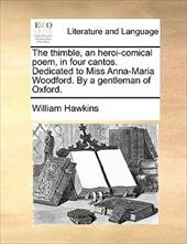 The Thimble, an Heroi-Comical Poem, in Four Cantos. Dedicated to Miss Anna-Maria Woodford. by a Gentleman of Oxford. - Hawkins, William