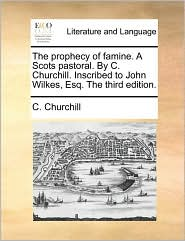 The prophecy of famine. A Scots pastoral. By C. Churchill. Inscribed to John Wilkes, Esq. The third edition. - C. Churchill