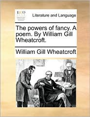 The powers of fancy. A poem. By William Gill Wheatcroft. - William Gill Wheatcroft