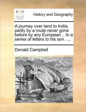 A journey over land to India, partly by a route never gone before by any European. In a series of letters to his son. .