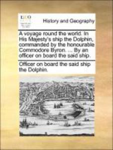 A voyage round the world. In His Majesty´s ship the Dolphin, commanded by the honourable Commodore Byron. ... By an officer on board the said ship...