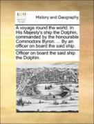 Officer on board the said ship the Dolphin.: A voyage round the world. In His Majesty´s ship the Dolphin, commanded by the honourable Commodore Byron. ... By an officer on board the said ship.