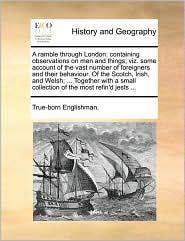 A ramble through London: containing observations on men and things, viz. some account of the vast number of foreigners and their behaviour. Of the Scotch, Irish, and Welsh; ... Together with a small collection of the most refin'd jests ... - True-born Englishman.