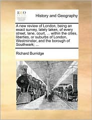 A new review of London, being an exact survey, lately taken, of every street, lane, court, . within the cities, liberties, or suburbs of London, Westminster, and the borough of Southwark; . - Richard Burridge