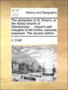 The antiquities of St. Peter´s, or the Abbey-church of Westminster: ... Adorn´d with draughts of the tombs, curiously engraven. The second edition...