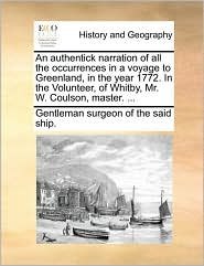 An authentick narration of all the occurrences in a voyage to Greenland, in the year 1772. In the Volunteer, of Whitby, Mr. W. Coulson, master. ... - Gentleman surgeon of the said ship.