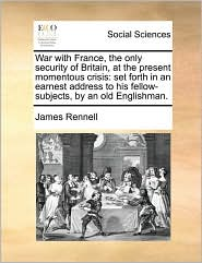 War with France, the only security of Britain, at the present momentous crisis: set forth in an earnest address to his fellow-subjects, by an old Englishman. - James Rennell