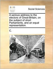 A Serious Address to the Electors of Great-Britain, on the Subject of Short Parliaments, and an Equal Representation.