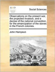 Observations on the Present War, the Projected Invasion, and a Decree of the National Convention, for the Emancipation of the Slaves in the French Col