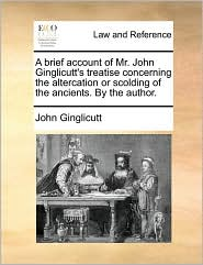 A Brief Account of Mr. John Ginglicutt's Treatise Concerning the Altercation or Scolding of the Ancients. by the Author.