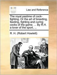 The royal pastime of cock-fighting. Or the art of breeding, feeding, fighting and curing cocks of the game. . By R.H. a lover of the sport, . - R.H. (Robert Howlett)