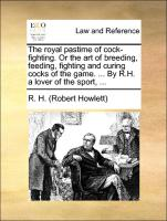 The royal pastime of cock-fighting. Or the art of breeding, feeding, fighting and curing cocks of the game. ... By R.H. a lover of the sport, ...