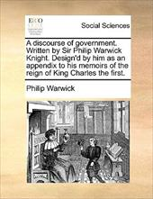 A   Discourse of Government. Written by Sir Philip Warwick Knight. Design'd by Him as an Appendix to His Memoirs of the Reign of K - Warwick, Philip