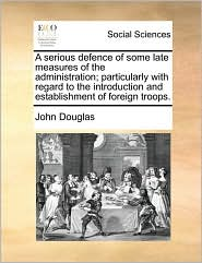 A Serious Defence of Some Late Measures of the Administration; Particularly with Regard to the Introduction and Establishment of Foreign Troops.
