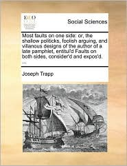 Most faults on one side: or, the shallow politicks, foolish arguing, and villanous designs of the author of a late pamphlet, entitul'd Faults on both sides, consider'd and expos'd. ... - Joseph Trapp