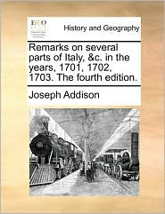 Remarks on several parts of Italy, & c. in the years, 1701, 1702, 1703. The fourth edition. - Joseph Addison