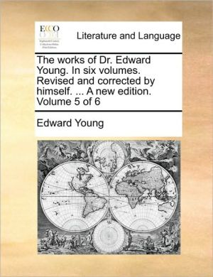 The works of Dr. Edward Young. In six volumes. Revised and corrected by himself. . A new edition. Volume 5 of 6 - Edward Young