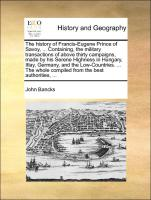 The history of Francis-Eugene Prince of Savoy, ... Containing, the military transactions of above thirty campaigns, made by his Serene Highness in Hungary, Itlay, Germany, and the Low-Countries. ... The whole compiled from the best authorit