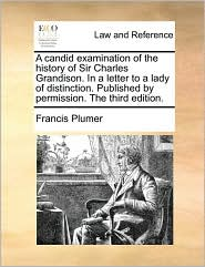 A Candid Examination of the History of Sir Charles Grandison. in a Letter to a Lady of Distinction. Published by Permission. the Third Edition.