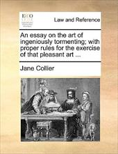 An Essay on the Art of Ingeniously Tormenting; With Proper Rules for the Exercise of That Pleasant Art ... - Collier, Jane