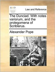 The Dunciad. with Notes Variorum, and the Prolegomena of Scriblerus.