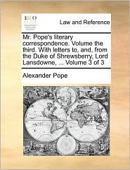 Mr. Pope's literary correspondence. Volume the third. With letters to, and, from the Duke of Shrewsberry, Lord Lansdowne, ... Volume 3 of 3