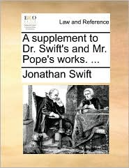 A supplement to Dr. Swift's and Mr. Pope's works. ... - Jonathan Swift