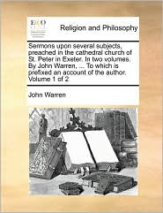 Sermons Upon Several Subjects, Preached in the Cathedral Church of St. Peter in Exeter. in Two Volumes. by John Warren, ... to Which Is Prefixed an Ac